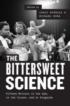 The Bittersweet Science: Fifteen Writers in the Gym, in the Corner, and at Ringside by Carlo Rotella