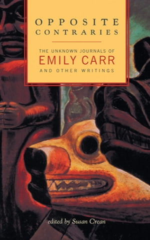 Opposite Contraries: The Unknown Journals of Emily Carr and Other Writings
