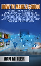 How to Make a $3000 Professional Looking Small Business Website From Scratch, and Optimize it for the Search Engines With Simple and Easy to Follow St by Van Miller