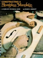 Contructing a Bluegrass Mandolin: Mandolin Reference by Roger H. Siminoff