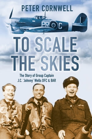To Scale the Skies The Story of Group Captain J.C. 'Johnny' Wells DFC and BAR