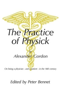 The Practice of Physick by Alexander Gordon: On being a physician - and a patient - in the 18th…