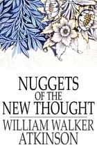 Nuggets of the New Thought: Several Things That Have Helped People by William Walker Atkinson