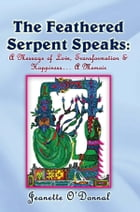 The Feathered Serpent Speaks:: A Message of Love, Transformation & Happiness… A Memoir by Jeanette O'Donnal