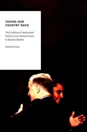 Taking Our Country Back The Crafting of Networked Politics from Howard Dean to Barack Obama