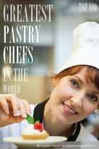Greatest Pastry Chefs in the World: Top 100 by alex trostanetskiy