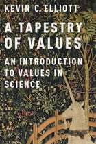 A Tapestry of Values: An Introduction to Values in Science by Kevin C. Elliott