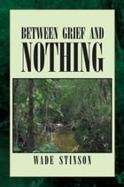 Between Grief and Nothing by Wade Stinson
