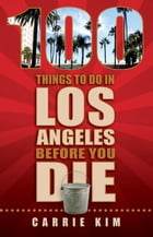 100 Things to Do in Los Angeles Before You Die by Carrie Kim