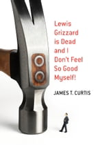 Lewis Grizzard Is Dead and I Don't Feel So Good Myself! by James T. Curtis