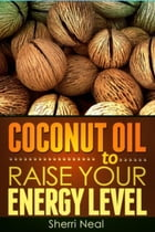 Coconut Oil to Raise Your Energy Level: Coconut Oil Natural Cures Secrets by Sherri Neal