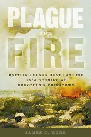 Plague and Fire Battling Black Death and the 1900 Burning of Honolulu's Chinatown