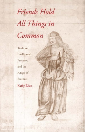 Friends Hold All Things in Common Tradition, Intellectual Property, and the Adages of Erasmus