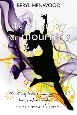 The Oil of Joy for Mourning Finding God's purpose and hope through loss - one woman's story