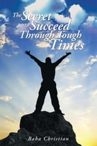 THE SECRET TO SUCCEED THROUGH TOUGH TIMES: Unravel the mysteries behind challenges by Baba Christian