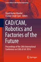 CAD/CAM, Robotics and Factories of the Future: Proceedings of the 28th International Conference on CARs & FoF 2016 by Chanan Singh Syan
