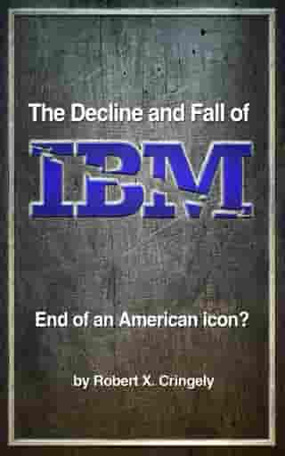 The Decline and Fall of IBM: End of an American Icon? by Robert X. Cringely