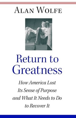 Return to Greatness How America Lost Its Sense of Purpose and What It Needs to Do to Recover It