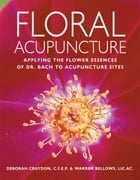 Floral Acupuncture: Applying the Flower Essences of Dr. Bach to Acupuncture Sites by Warren Bellows