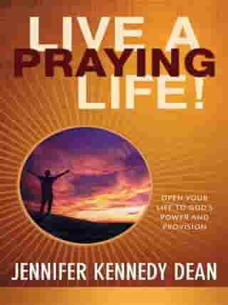 Live a Praying Life Trade Book: Open Your Life to God's Power and Provision by Jennifer Kennedy Dean