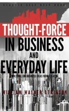 Thought-Force in Business and Everyday Life: Classic Self Help Book by William Walker Atkinson