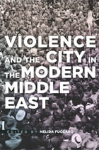 Violence and the City in the Modern Middle East by Nelida Fuccaro