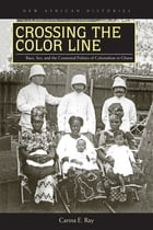 Crossing the Color Line: Race, Sex, and the Contested Politics of Colonialism in Ghana by Carina E. Ray