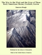 The Way to the West and the Lives of Three Early Americans: Boone, Crockett, Carson by Emerson Hough