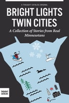 Bright Lights, Twin Cities: A Collection of Stories from Real Minnesotans by Jay Gabler, Becky Lang, Colleen Powers, Katie Sisneros