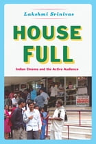House Full: Indian Cinema and the Active Audience by Lakshmi Srinivas