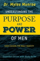 Understanding the Purpose and Power of Men: God's Design for Male Identity by Myles Munroe