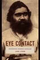 Eye Contact: Photographing Indigenous Australians by Jane Lydon