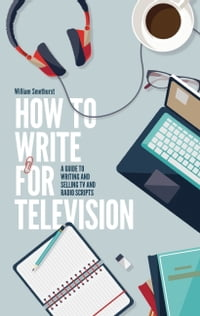 How To Write For Television 7th Edition: A guide to writing and selling TV and radio scripts