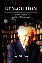 Ben-Gurion: His Later Years in the Political Wilderness by Avi Shilon