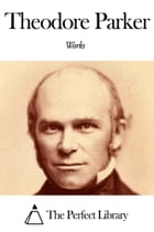 Works of Theodore Parker by Theodore Parker