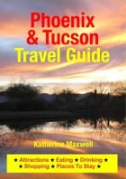 Phoenix & Tucson Travel Guide: Attractions, Eating, Drinking, Shopping & Places To Stay by Katherine Maxwell