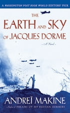 The Earth and Sky of Jacques Dorme: A Novel by Andreï Makine