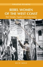 Rebel Women of the West Coast: Their Triumphs, Tragedies and Lasting Legacies by Rich Mole