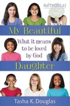 My Beautiful Daughter: What It Means to Be Loved by God by Tasha K Douglas