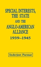 Special Interests, the State and the Anglo-American Alliance, 1939-1945