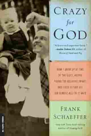 Crazy for God: How I Grew Up as One of the Elect, Helped Found the Religious Right, and Lived to Take All (or Almos by Frank Schaeffer