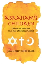Abraham's Children: Liberty and Tolerance in an Age of Religious Conflict by Kelly James Clark