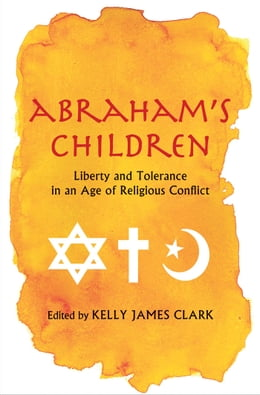 Book Abraham's Children: Liberty and Tolerance in an Age of Religious Conflict by Kelly James Clark