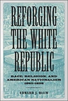 Reforging the White Republic: Race, Religion, and American Nationalism, 1865--1898 by Edward J. Blum