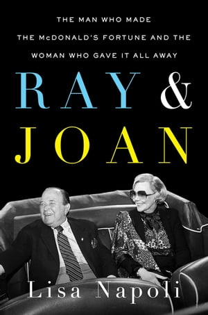 Ray & Joan: The Man Who Made the McDonald's Fortune and the Woman Who Gave It All Away by Lisa Napoli
