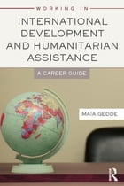 Working in International Development and Humanitarian Assistance: A Career Guide