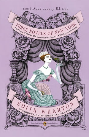 Three Novels of New York: The House of Mirth, The Custom of the Country, The Age of Innocence (Penguin Classics Deluxe Edition) by Edith Wharton