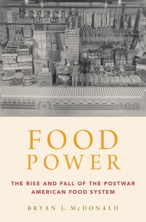 Food Power The Rise and Fall of the Postwar American Food System