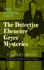 THE DETECTIVE EBENEZER GRYCE MYSTERIES – Complete Collection: 11 Mystery Novels in One Volume: New York Murder-Mysteries: The Leavenworth Case, A Stra by Anna Katharine Green