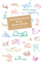 Headless Males Make Great Lovers: And Other Unusual Natural Histories by Marty Crump